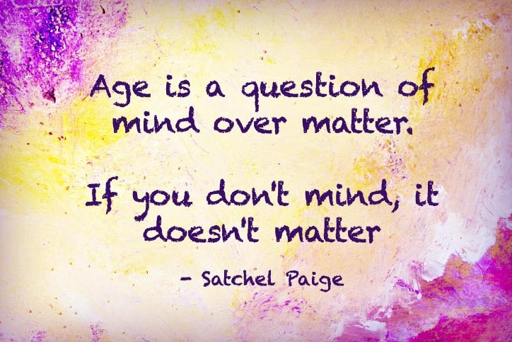 Age is an issue of mind over matter. If you don't mind, it doesn't matter. Satchel Paige