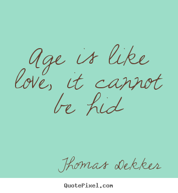 Age is like love, it cannot be hid - Thomas Dekker
