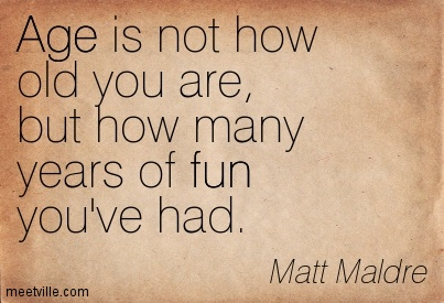 Age is not how old you are but how many years of fun you've had - Matt Maldre
