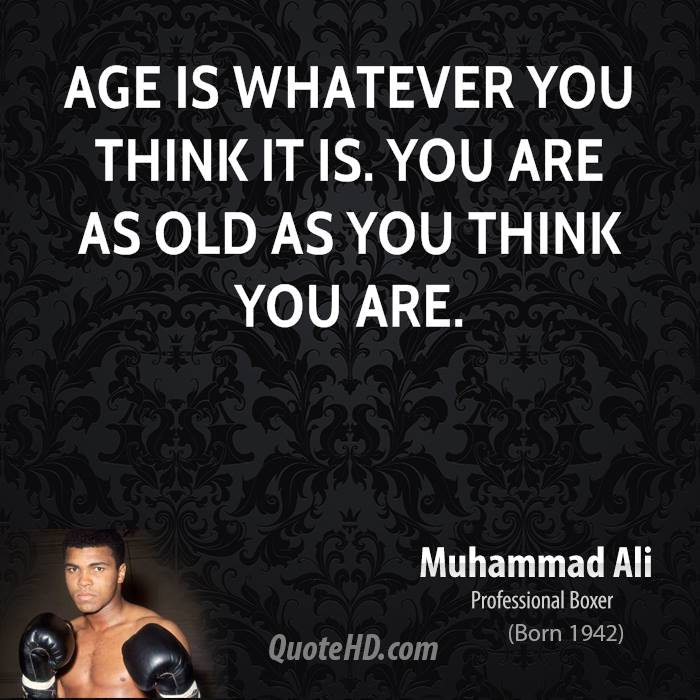 Age is whatever you think it is. You are as old as you think you are - Muhammad Ali