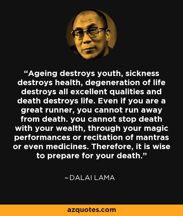 Ageing destroys youth, sickness destroys health, degeneration of life destroys all excellent qualities and... Dalai Lama