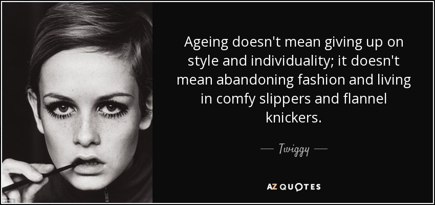 Ageing doesn't mean giving up on style and individuality; it doesn't mean abandoning fashion and living in comfy slippers and flannel knickers. Twiggy