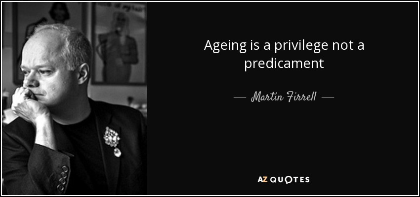 Ageing is a privilege not a predicament. Martin Firrell