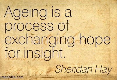 Ageing is a process of exchanging hope for insight. Sheridan Hay