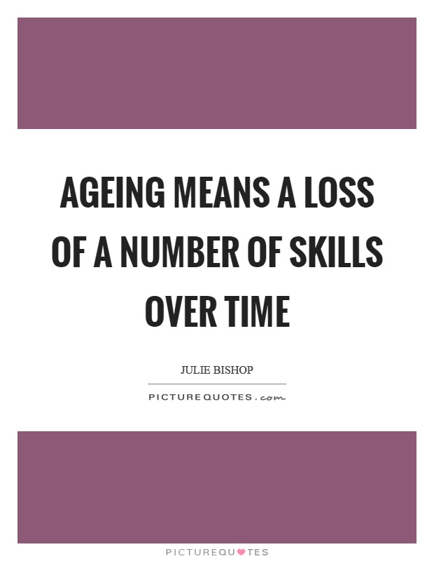 Ageing means a loss of a number of skills over time. Julie Bishop