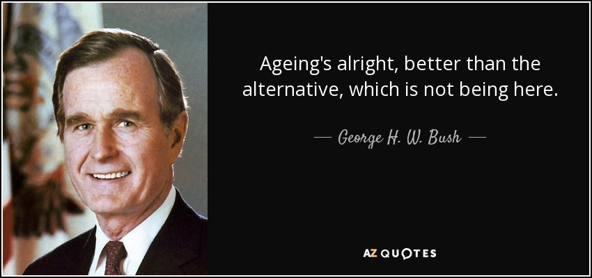 Ageing's alright, better than the alternative, which is not being here. George H. W. Bush