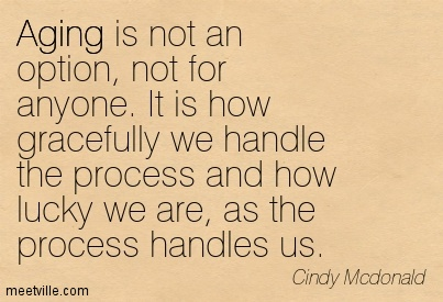 Aging is not an option, not for anyone. It is how gracefully we handle the process and how lucky we are, as the process handles us. Cindy McDonald