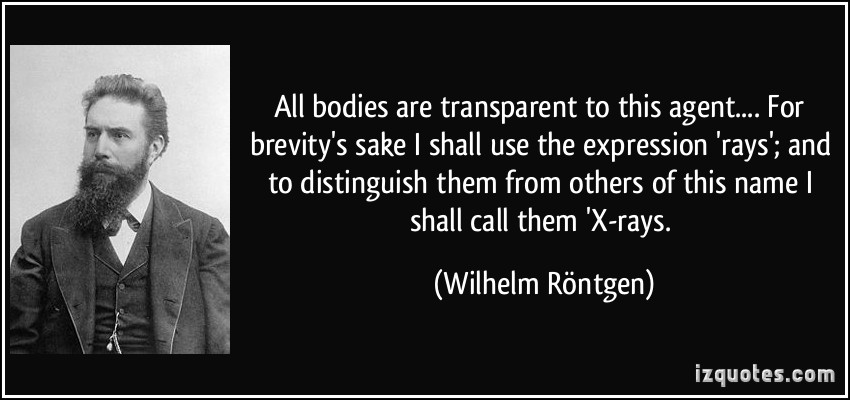 All bodies are transparent to this agent.... For brevity's sake I shall use the expression 'rays'; and to distinguish them from others of this ... Wilhelm Röntgen quotes -
