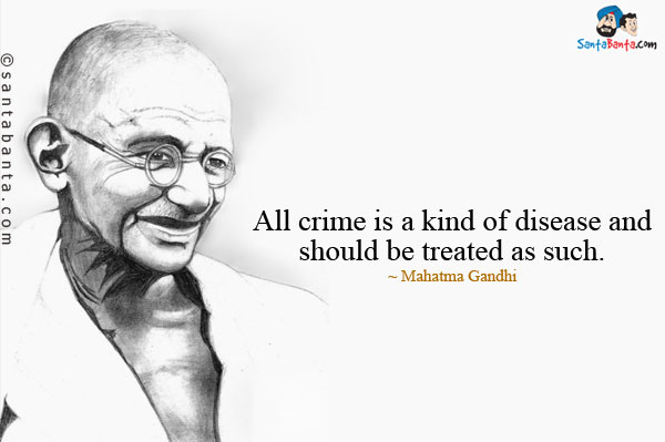 All crime is a kind of disease and should be treated as such. Mahatma Gandhi
