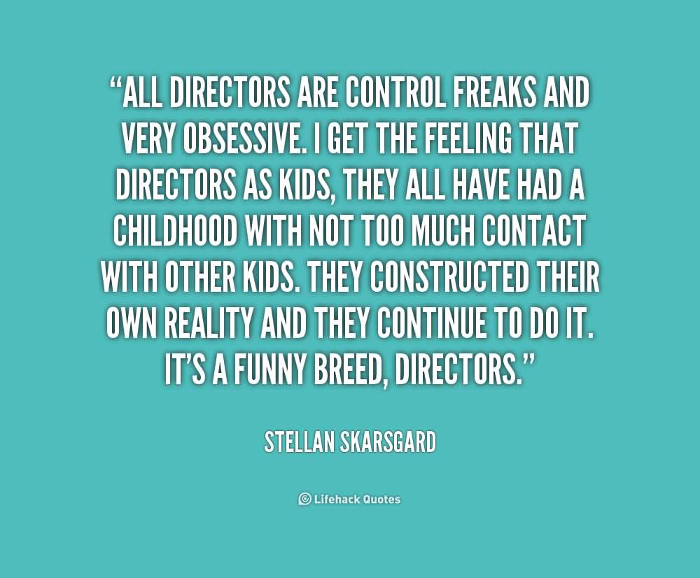 All directors are control freaks and very obsessive. I get the feeling that directors as kids, they all have had a ... Stellan Skarsgard