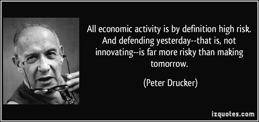 All economic activity is by definition 'high risk.' And defending yesterday--that is, not innovating--is far more risky... Peter Drucker