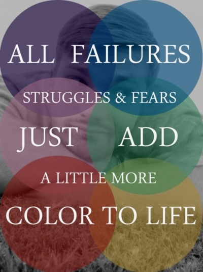 All failures struggles & fears just add a little more color to life.