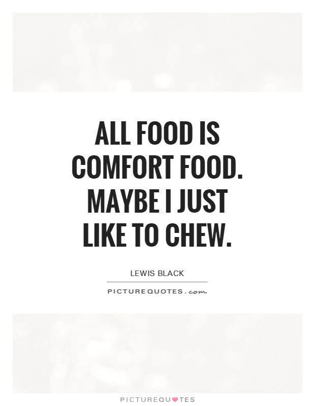 All food is comfort food. Maybe I just like to chew. Lewis Black