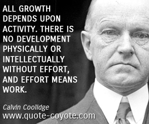 All growth depends upon activity. There is no development physically or intellectually without effort, and effort means work. Calvin Coolidge