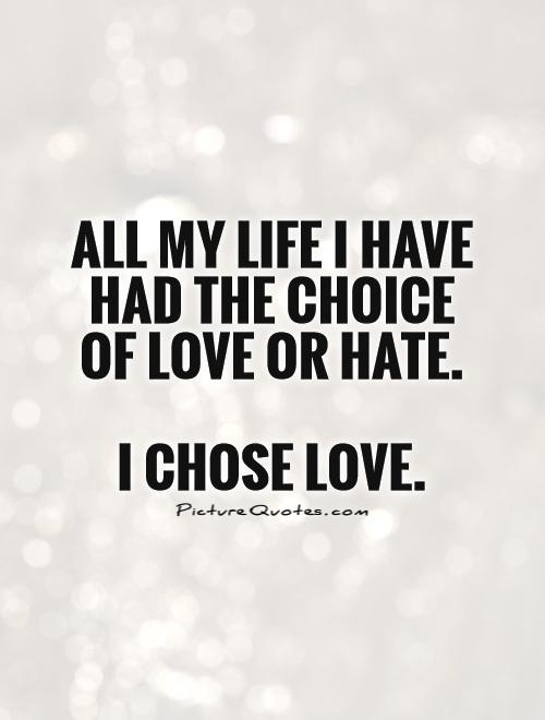 All my life I have had the choice of love or hate. I chose love or hate. I choose love.