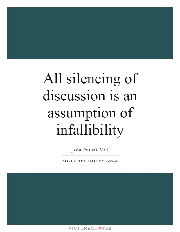 All silencing of discussion is an assumption of infallibility. John Stuart Mill