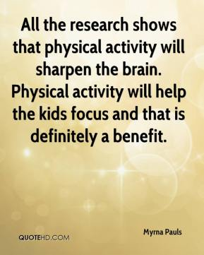 All the research shows that physical activity will sharpen the brain. Physical activity will help the ... Myrna Pauls