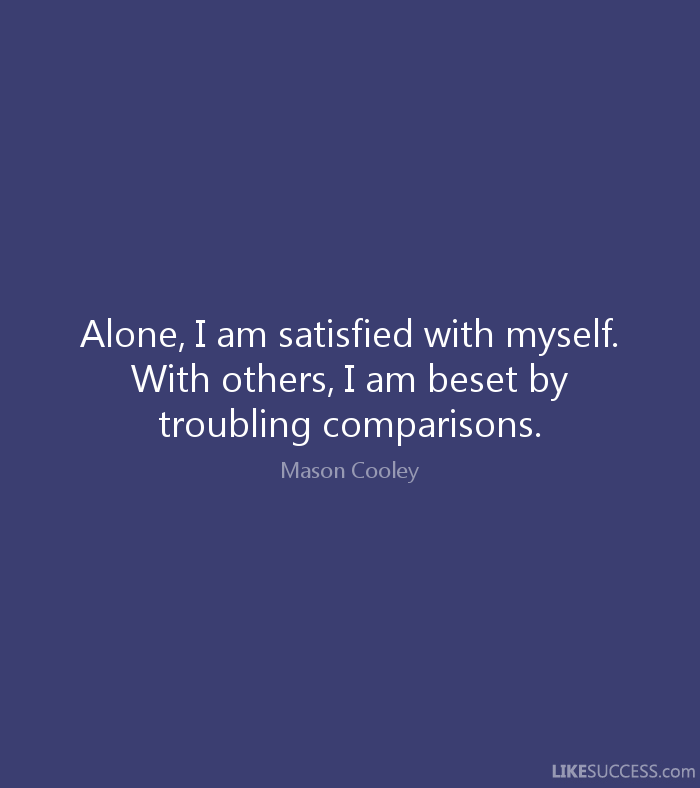 Alone, I am satisfied with myself. With others, I am beset by troubling comparisons. Mason Cooley