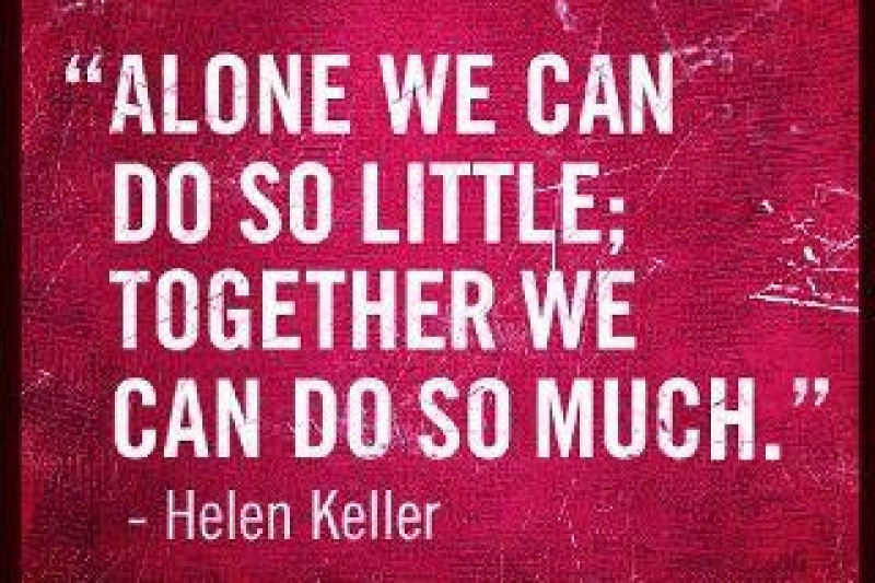 Alone we can do so little,together we can do so much. Helen Keller