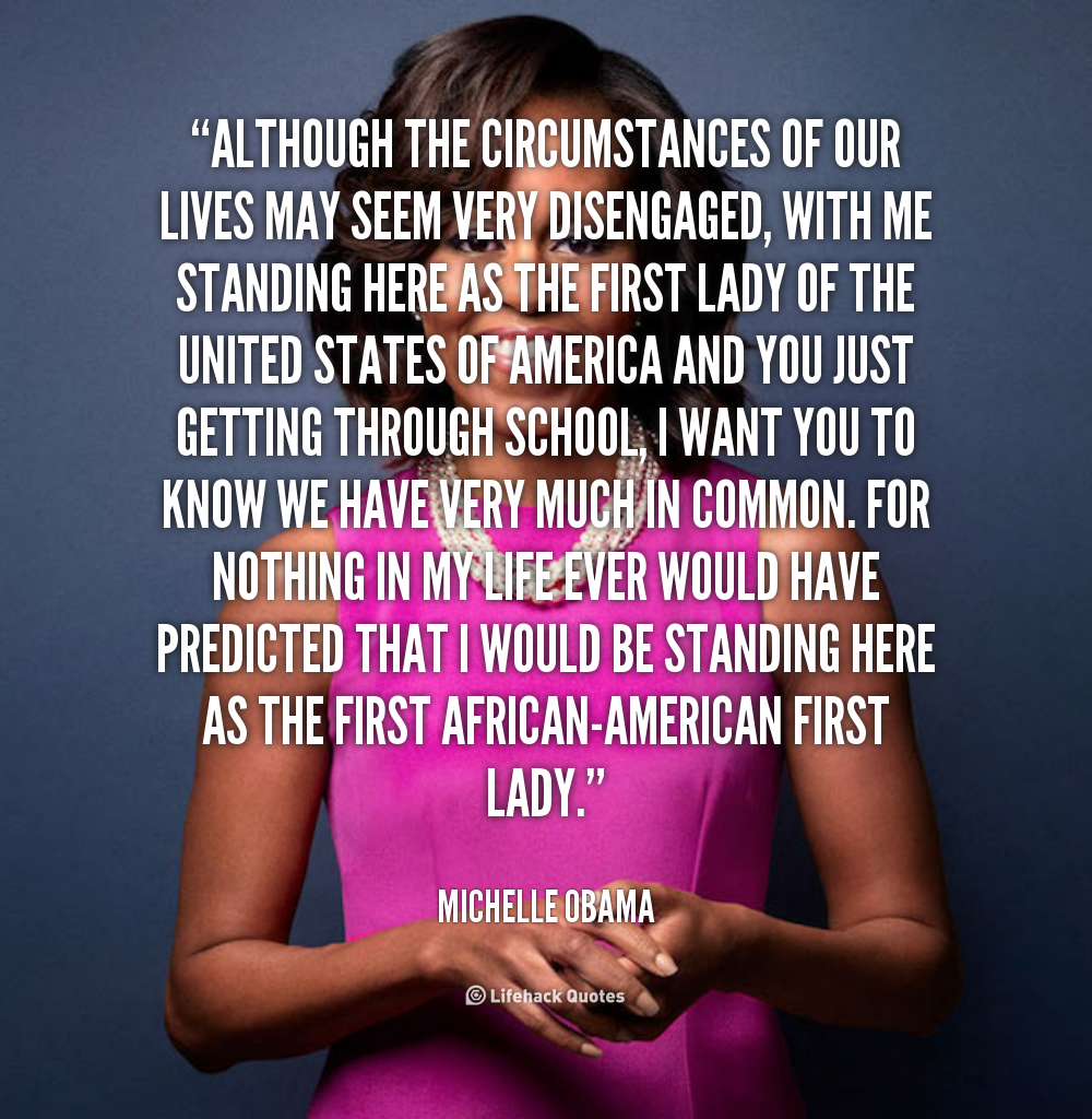 Although the circumstances of our lives may seem very disengaged, with me standing here as the First Lady of the United States of America and you just getting... Michelle Obama
