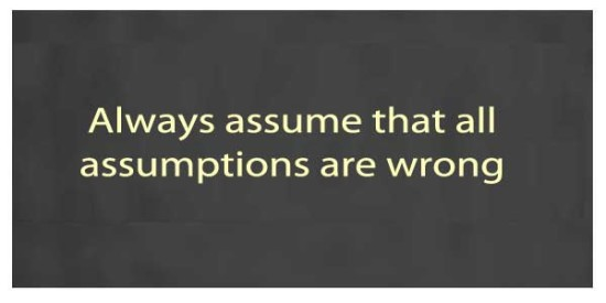 Always assume that all assumptions are wrong