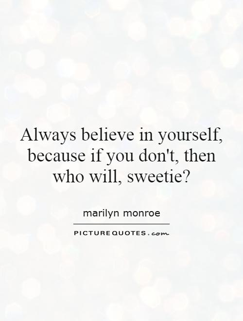 Always believe in yourself, because if you don't, then who will, sweetie1 Marilyn Monroe