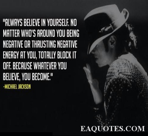 Always believe in yourself. No matter who's around you being negative or thrusting negative energy at you, totally block it off. Because whatever you believe, you become. Michael Jackson