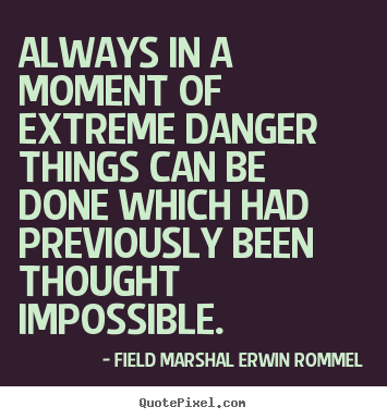 Always in a moment of extreme danger things can be done which had previously been thought impossible. General Erwin Rommel