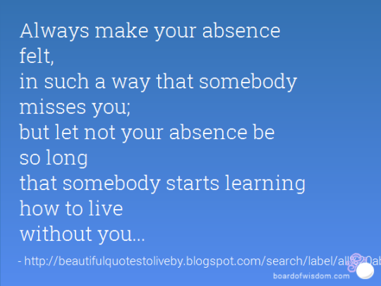 Always make your absence felt, in such a way that somebody misses you, but let not your absence be so long that somebody starts learning to live without you.