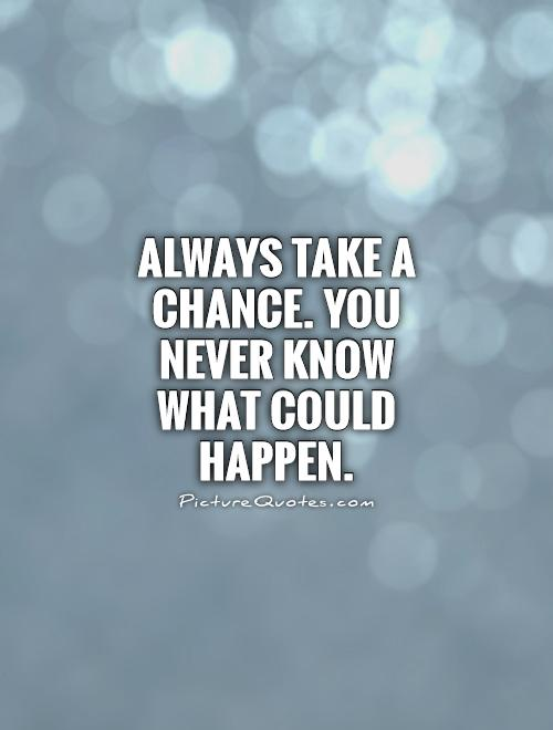 Always take a chance. You never know what could happen