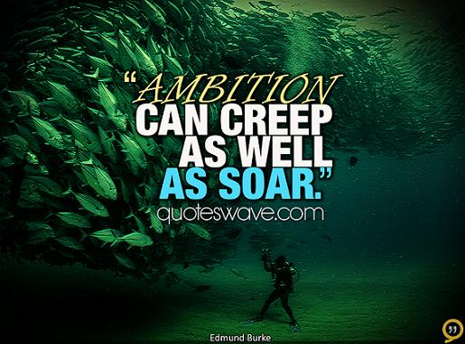 Ambition can creep as well as soar.