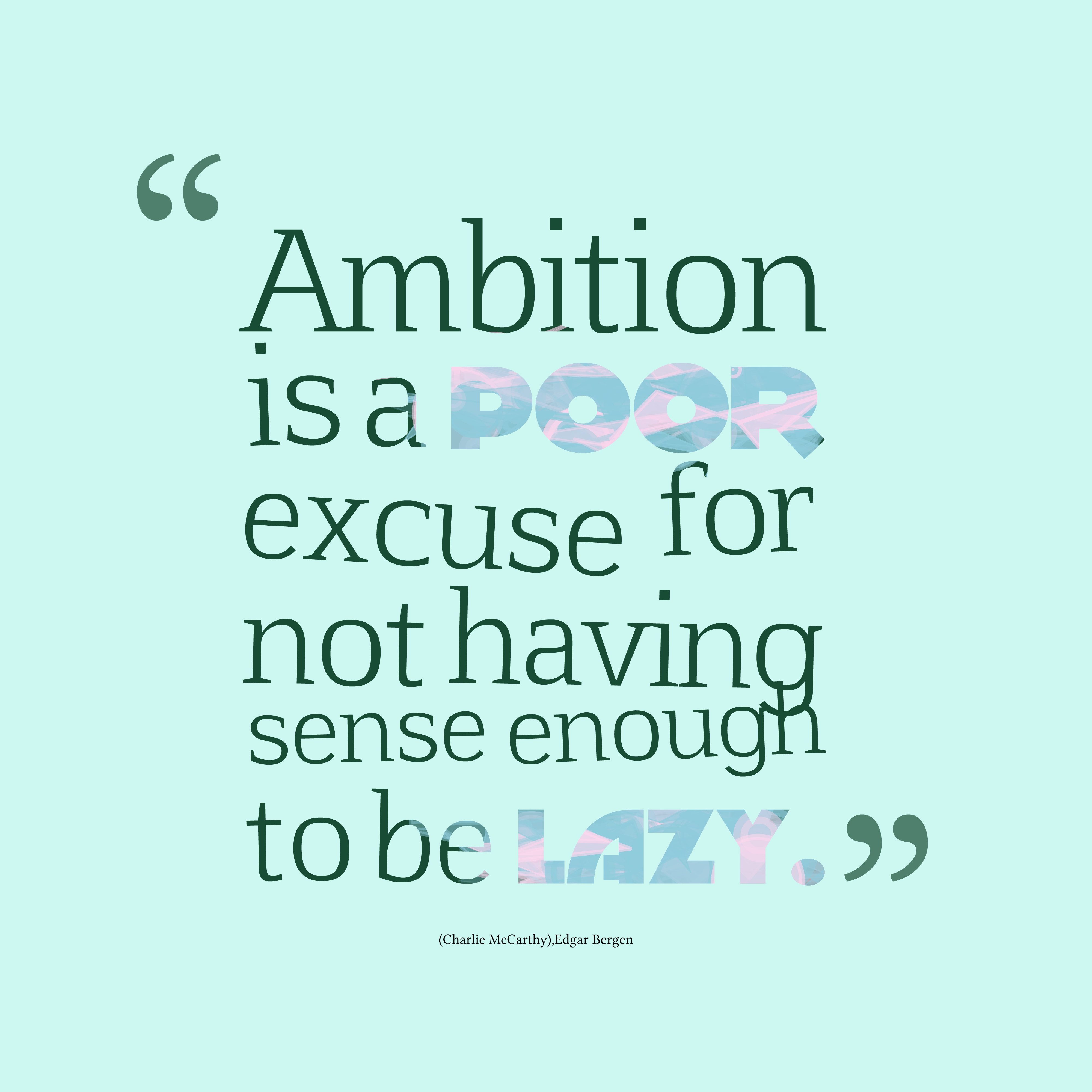 Ambition is a poor excuse for not having sense enough to be lazy. Milan Kundera