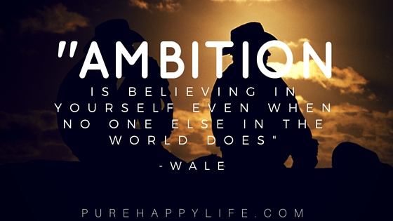 Ambition is believing in yourself, even when no one else in the world does. Wale