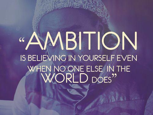 Ambition is believing in yourself, even when no one else in the world does.