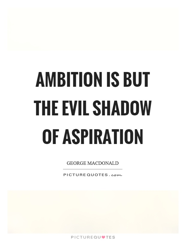 Ambition is but the evil shadow of aspiration. George Macdonald