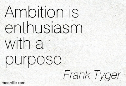 Ambition is enthusiasm with a purpose. Frank Tyger