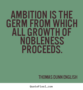 Ambition is the germ from which all growth of nobleness proceeds. Oscar Wilde