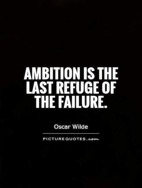 Ambition is the last refuge of the failure. Oscar Wilde