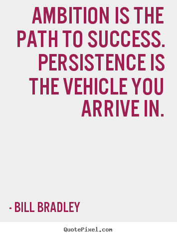 Ambition is the path to success. Persistence is the vehicle you arrive in. Bill Bradley
