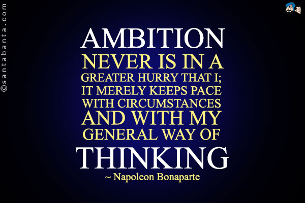 Ambition never is in a greater hurry than I; it merely keeps pace with circumstances and with my general way of thinking. Napoleon Bonaparte