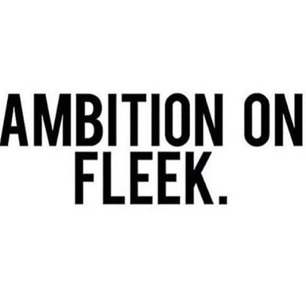 Ambition on fleek.