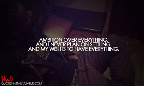Ambition over everything. And I never plan on settling. And my wish is to have everything.