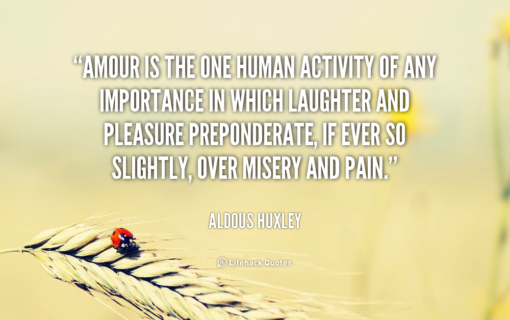 Amour is the one human activity of any importance in which laughter and pleasure preponderate, if ... Aldous Huxley