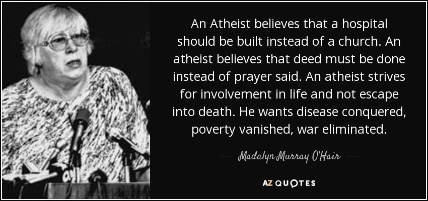 An Atheist believes that a hospital should be built instead of a church. An atheist believes that deed must be done instead of prayer said. An atheist strives for ... Madalyn Murray O'ffair