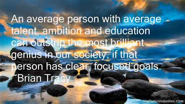An average person with average talent, ambition and education can outstrip the most brilliant genius in our society, if that person has clear, focused goals. Brian Tracy