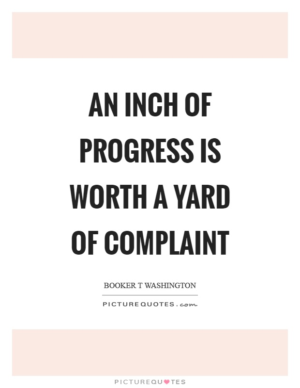 An inch of progress is worth a yard of complaint. Booker T. Washington