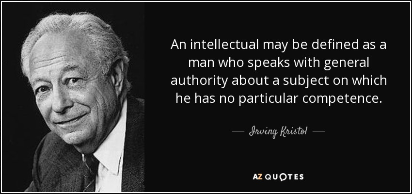 An intellectual may be defined as a man who speaks with general authority about a subject on which he has no... Irving Kristol