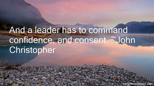 And a leader has to command confidence, and consent. John Christopher