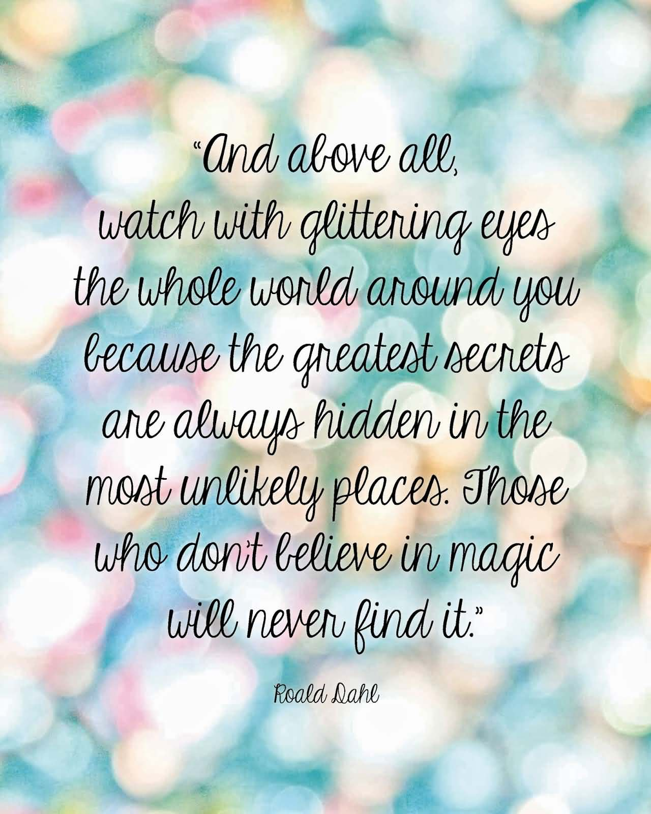 And above all, watch with glittering eyes the whole world around you because the greatest secrets are always hidden in the most unlikely pl... Roald Dahl
