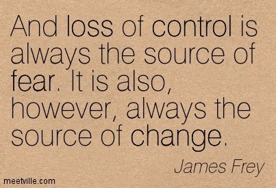And loss of control is always the source of fear. It is also, however, always the source of change. James Frey